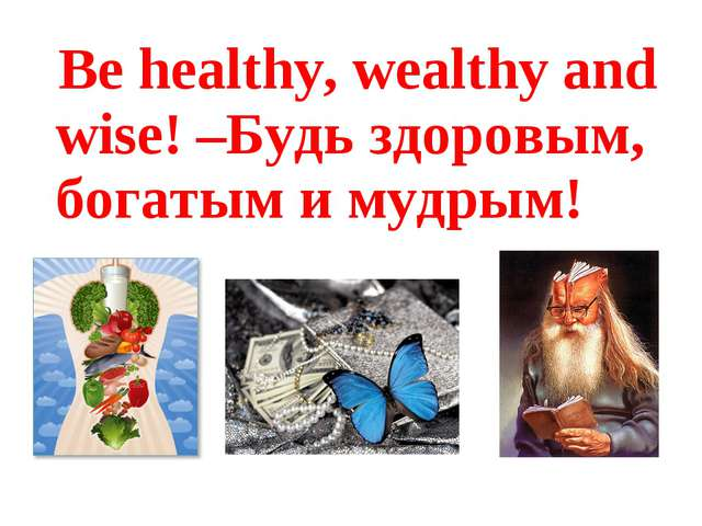 Be healthy, wealthy and wise! –Будь здоровым, богатым и мудрым!