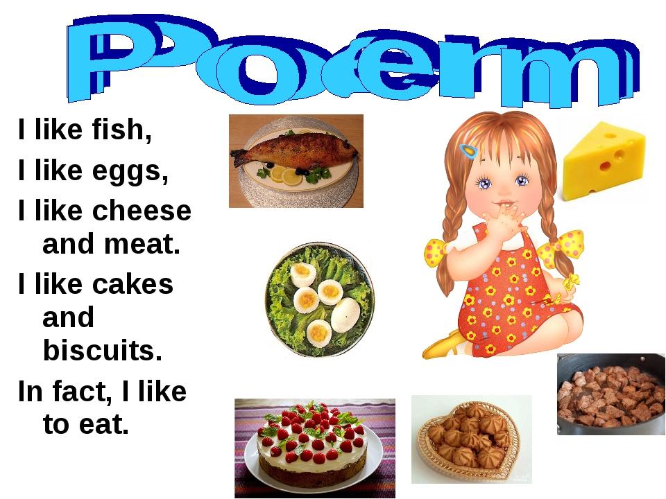 I like fish, I like eggs, I like cheese and meat. I like cakes and biscuits....