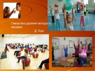 Гимнастика удлиняет молодость человека. Д. Локк