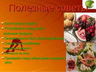 Полезные советы Ешьте овощи и фрукты Употребляйте в пищу рыбу и молочные прод
