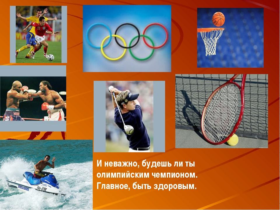 И неважно, будешь ли ты олимпийским чемпионом. Главное, быть здоровым.
