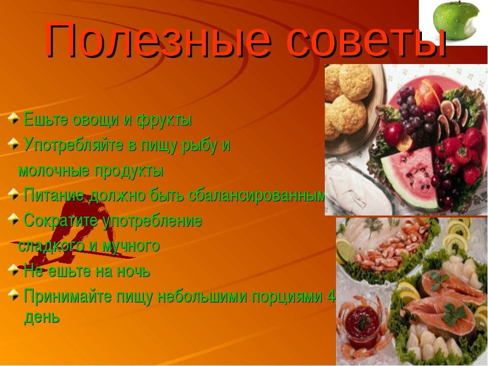Полезные советы Ешьте овощи и фрукты Употребляйте в пищу рыбу и молочные прод...