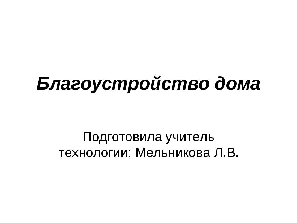 Подготовила учитель технологии: Мельникова Л.В. Благоустройство дома