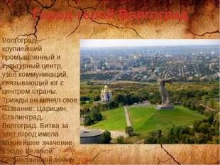 Город-герой Волгоград Волгоград – крупнейший промышленный и культурный центр,
