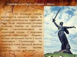 Главная скульптура – «Родина – Мать» От площади Скорби поднимается насыпной