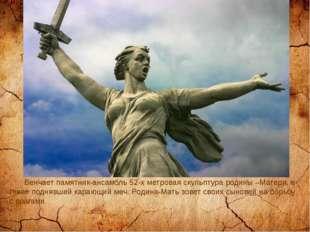 Венчает памятник-ансамбль 52-х метровая скульптура родины –Матери, в гневе п