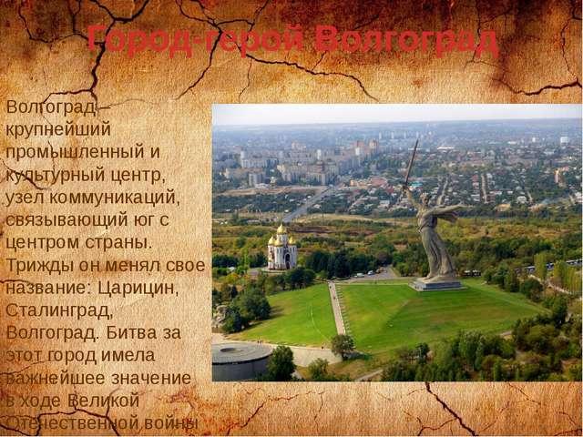 Город-герой Волгоград Волгоград – крупнейший промышленный и культурный центр,...