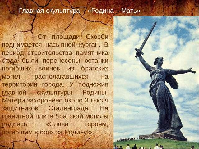 Главная скульптура – «Родина – Мать» От площади Скорби поднимается насыпной...