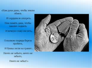 «Нам руки даны, чтобы землю обнять И сердцем ее отогреть. Нам память дана, чт