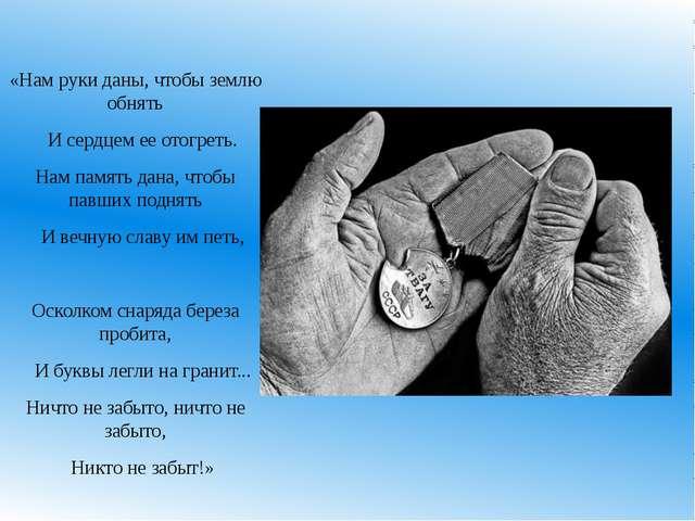 «Нам руки даны, чтобы землю обнять И сердцем ее отогреть. Нам память дана, чт...