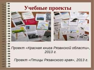 Учебные проекты Проект «Красная книга Рязанской области», 2013 г. Проект «Пти