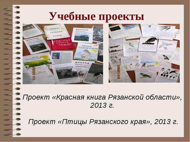 Учебные проекты Проект «Красная книга Рязанской области», 2013 г. Проект «Пти...