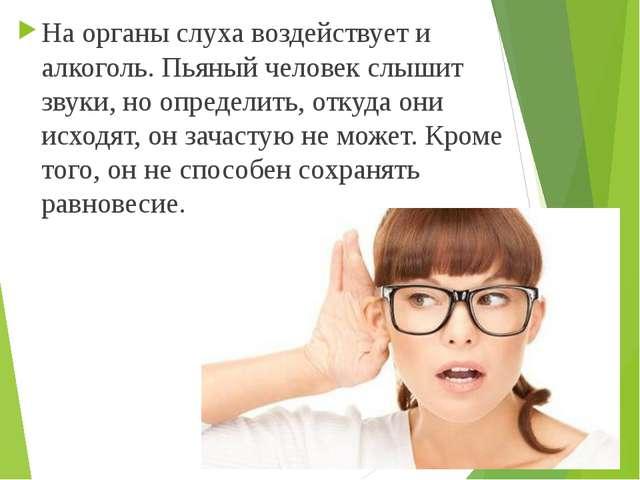 На органы слуха воздействует и алкоголь. Пьяный человек слышит звуки, но опре...