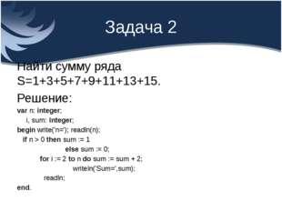 Задача 2 Найти сумму ряда S=1+3+5+7+9+11+13+15. Решение: var n: integer; i, s