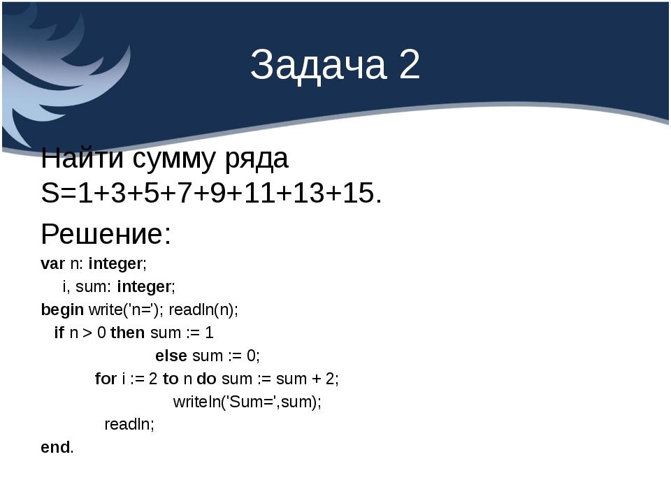 Задача 2 Найти сумму ряда S=1+3+5+7+9+11+13+15. Решение: var n: integer; i, s...