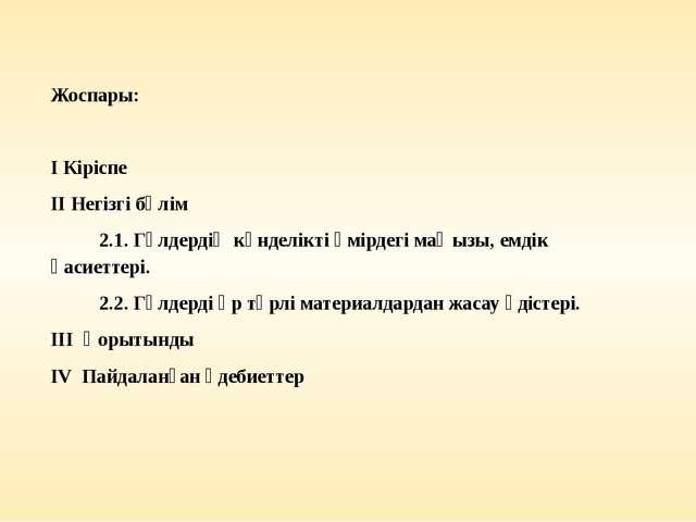 Жоспары:  І Кіріспе ІІ Негізгі бөлім 2.1. Гүлдердің күнделікті өмірдегі маңы...