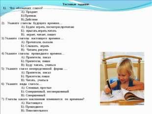 Тестовые задание. 1). Что обозначает глагол? А). Предмет Б).Признак В).Действ