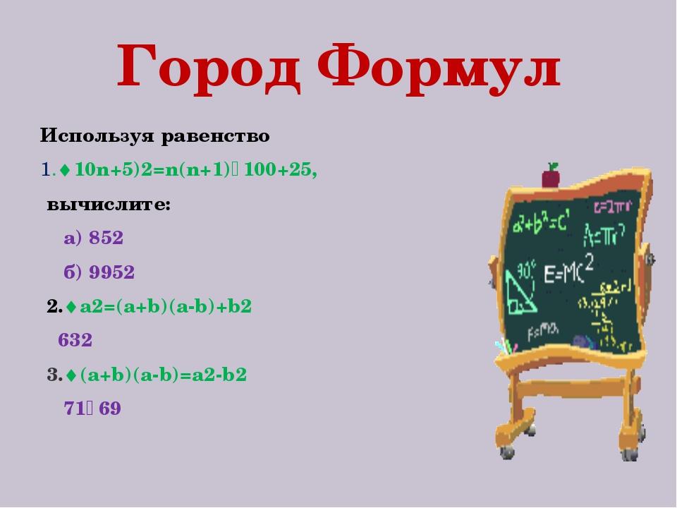 Город Формул Используя равенство 1.10n+5)2=n(n+1)٠100+25, вычислите: а) 852...