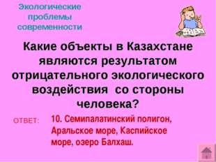 Экологические проблемы современности Какие объекты в Казахстане являются резу