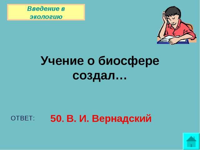 Учение о биосфере создал… ОТВЕТ: 50. В. И. Вернадский Введение в экологию