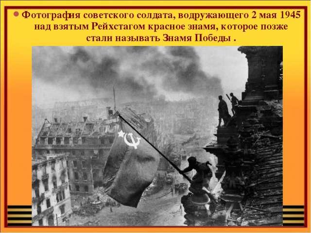 Фотография советского солдата, водружающего 2 мая 1945 над взятым Рейхстагом...