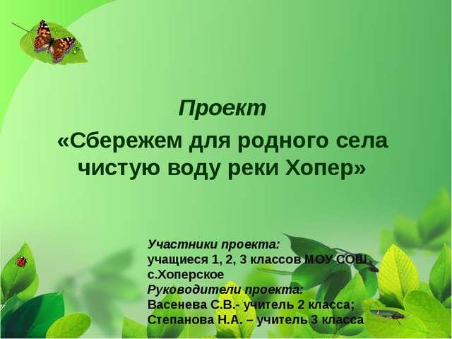 Проект «Сбережем для родного села чистую воду реки Хопер» Участники проекта:...