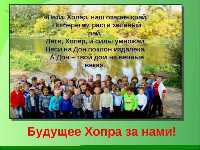 Будущее Хопра за нами! «Лети, Хопёр, наш озаряя край, По берегам расти зелёны...