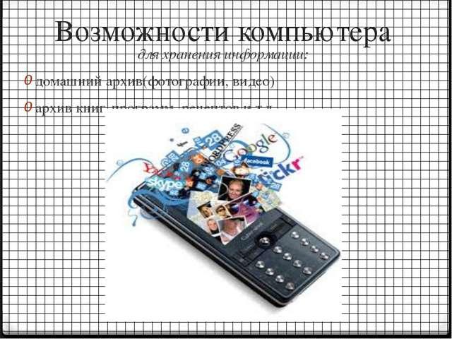 Возможности компьютера для хранения информации: домашний архив(фотографии, ви...