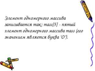 Элемент одномерного массива записывается так: mass[5] - пятый элемент одномер