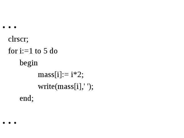 … 	clrscr; 	for i:=1 to 5 do 		begіn 			mass[i]:= i*2; 			wrіte(mass[i],' ');...