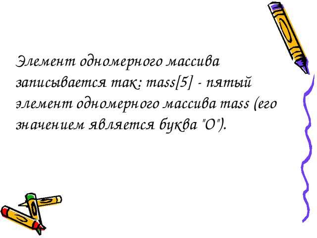 Элемент одномерного массива записывается так: mass[5] - пятый элемент одномер...