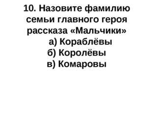 10. Назовите фамилию семьи главного героя рассказа «Мальчики» а) Кораблёвы б)