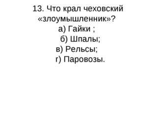 13. Что крал чеховский «злоумышленник»? а) Гайки ; б) Шпалы; в) Рельсы; г) Па