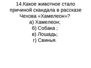 14.Какое животное стало причиной скандала в рассказе Чехова «Хамелеон»? а) Ха