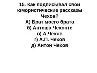15. Как подписывал свои юмористические рассказы Чехов? А) Брат моего брата б)