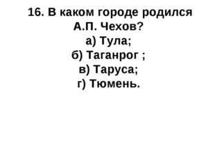 16. В каком городе родился А.П. Чехов? а) Тула; б) Таганрог ; в) Таруса; г) Т