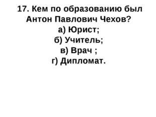 17. Кем по образованию был Антон Павлович Чехов? а) Юрист; б) Учитель; в) Вра