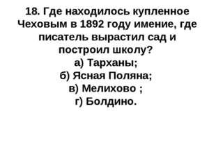 18. Где находилось купленное Чеховым в 1892 году имение, где писатель вырасти