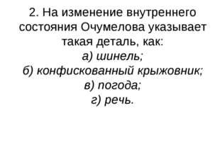 2. На изменение внутреннего состояния Очумелова указывает такая деталь, как: