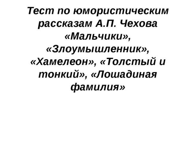Тест по юмористическим рассказам А.П. Чехова «Мальчики», «Злоумышленник», «Ха...