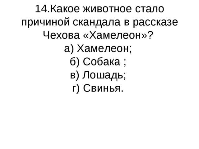 14.Какое животное стало причиной скандала в рассказе Чехова «Хамелеон»? а) Ха...