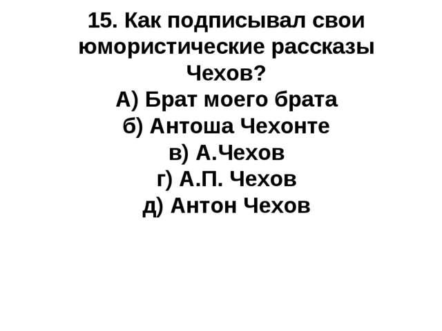 15. Как подписывал свои юмористические рассказы Чехов? А) Брат моего брата б)...