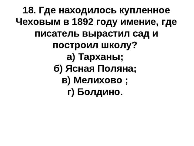 18. Где находилось купленное Чеховым в 1892 году имение, где писатель вырасти...