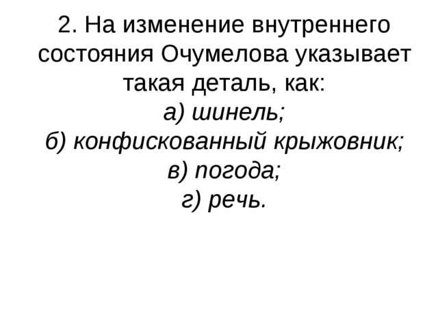 2. На изменение внутреннего состояния Очумелова указывает такая деталь, как:...