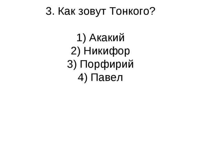 3. Как зовут Тонкого? 1) Акакий 2) Никифор 3) Порфирий 4) Павел