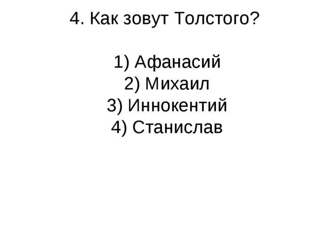 4. Как зовут Толстого? 1) Афанасий 2) Михаил 3) Иннокентий 4) Станислав