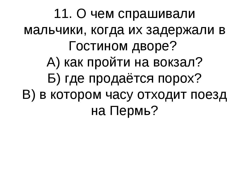 11. О чем спрашивали мальчики, когда их задержали в Гостином дворе? А) как пр...