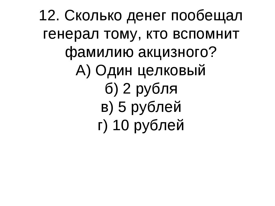 12. Сколько денег пообещал генерал тому, кто вспомнит фамилию акцизного? А) О...