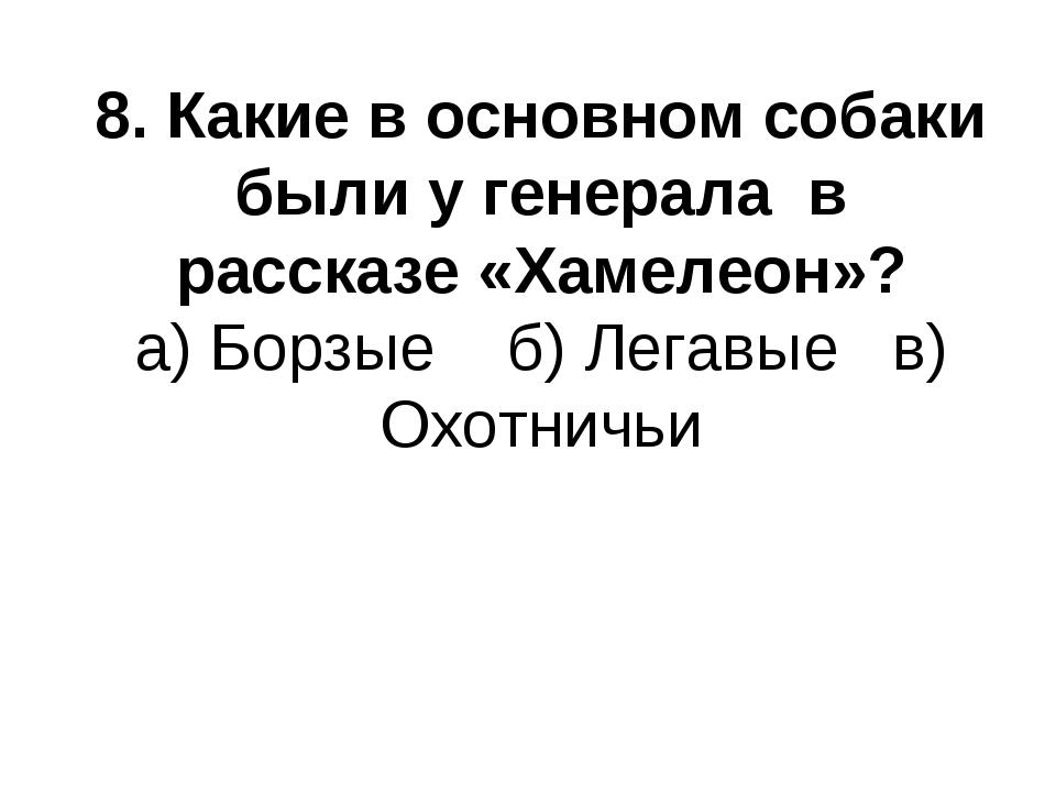 8. Какие в основном собаки были у генерала в рассказе «Хамелеон»? а) Борзые б...
