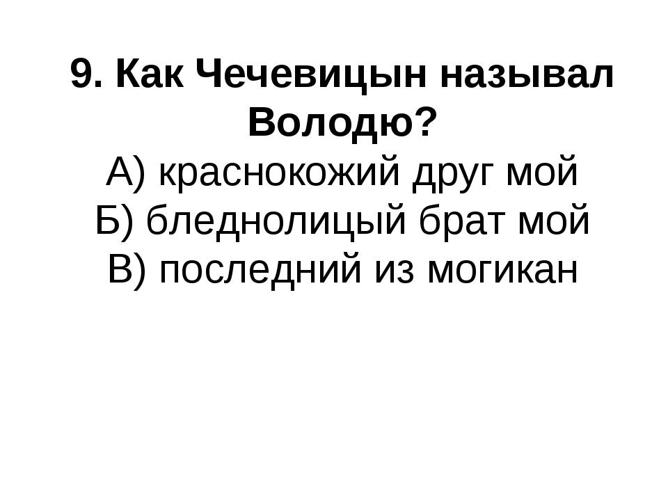 9. Как Чечевицын называл Володю? А) краснокожий друг мой Б) бледнолицый брат...